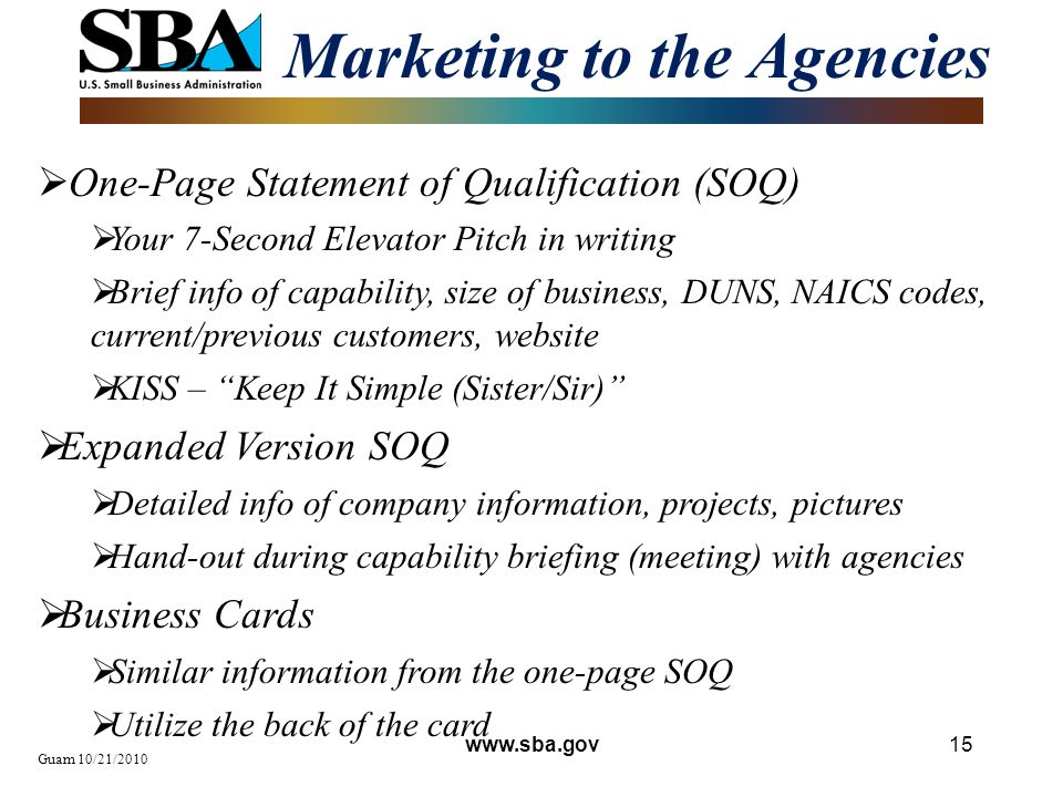 Marketing to the Agencies Guam 10/21/2010 15 One-Page Statement of Qualification (SOQ) Your 7-Second Elevator Pitch in writing Brief info of capability, size of business, DUNS, NAICS codes, current/previous customers, website KISS – Keep It Simple (Sister/Sir) Expanded Version SOQ Detailed info of company information, projects, pictures Hand-out during capability briefing (meeting) with agencies Business Cards Similar information from the one-page SOQ Utilize the back of the card www.sba.gov