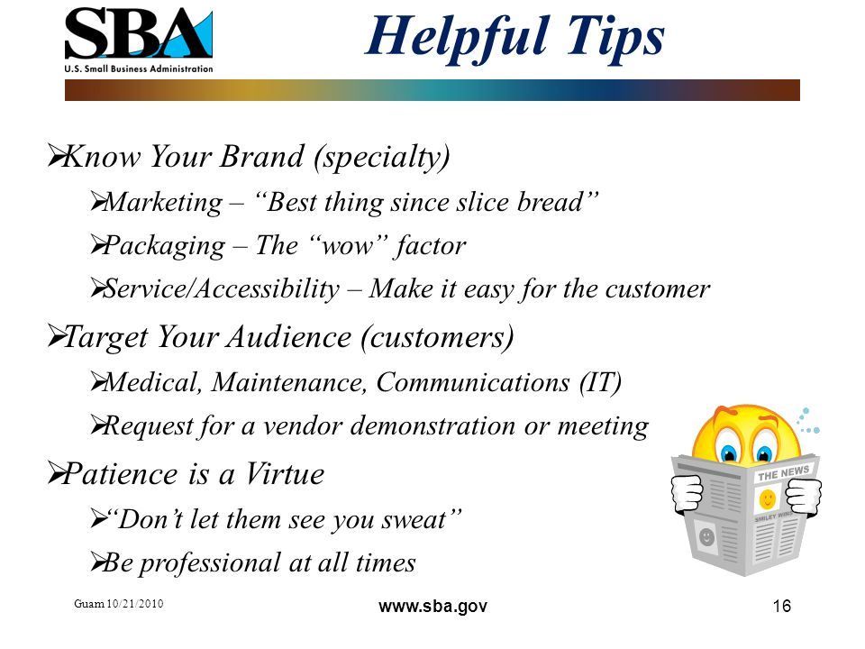 Helpful Tips Guam 10/21/2010 16 Know Your Brand (specialty) Marketing – Best thing since slice bread Packaging – The wow factor Service/Accessibility – Make it easy for the customer Target Your Audience (customers) Medical, Maintenance, Communications (IT) Request for a vendor demonstration or meeting Patience is a Virtue Dont let them see you sweat Be professional at all times www.sba.gov
