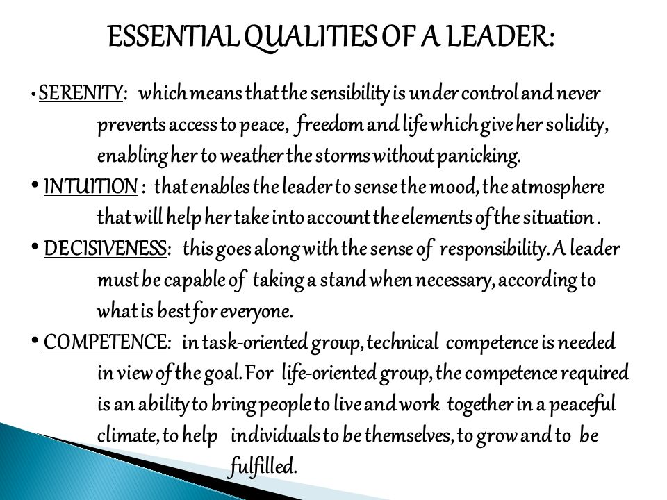 ESSENTIAL QUALITIES OF A LEADER: SERENITY: which means that the sensibility is under control and never prevents access to peace, freedom and life which give her solidity, enabling her to weather the storms without panicking.