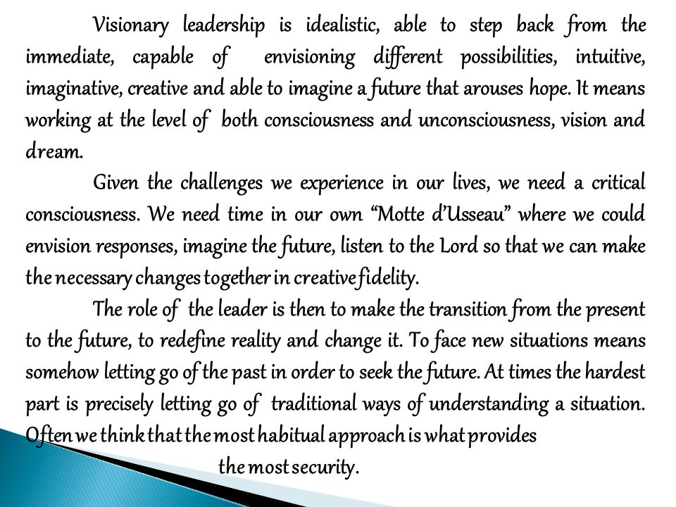 Visionary leadership is idealistic, able to step back from the immediate, capable of envisioning different possibilities, intuitive, imaginative, creative and able to imagine a future that arouses hope.