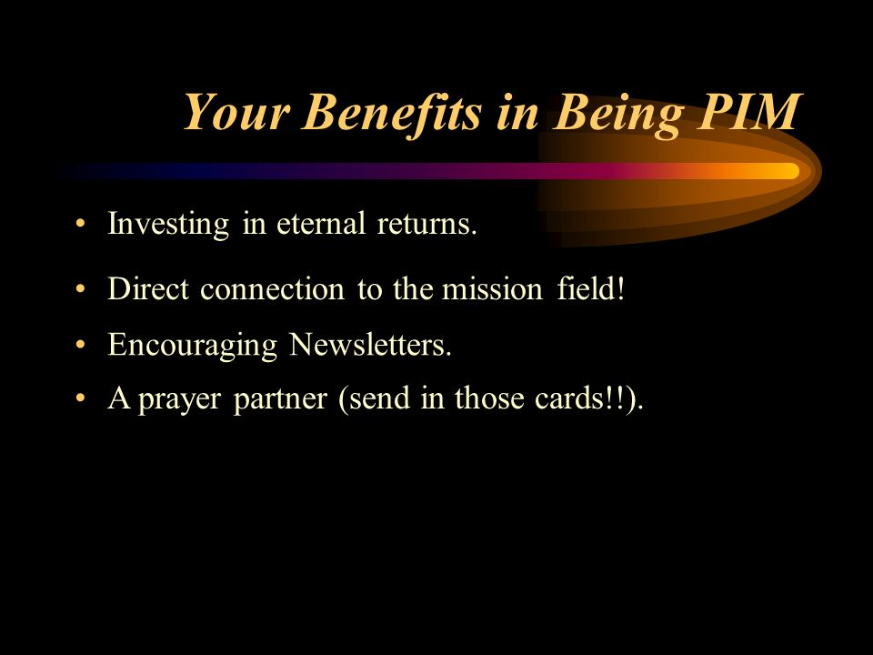 Your Benefits in Being PIM Investing in eternal returns. Direct connection to the mission field! Encouraging Newsletters. A prayer partner (send in th