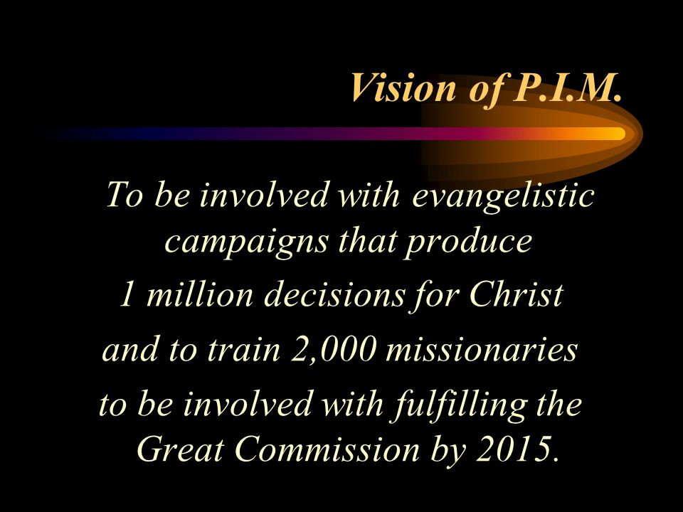 Vision of P.I.M. To be involved with evangelistic campaigns that produce 1 million decisions for Christ and to train 2,000 missionaries to be involved