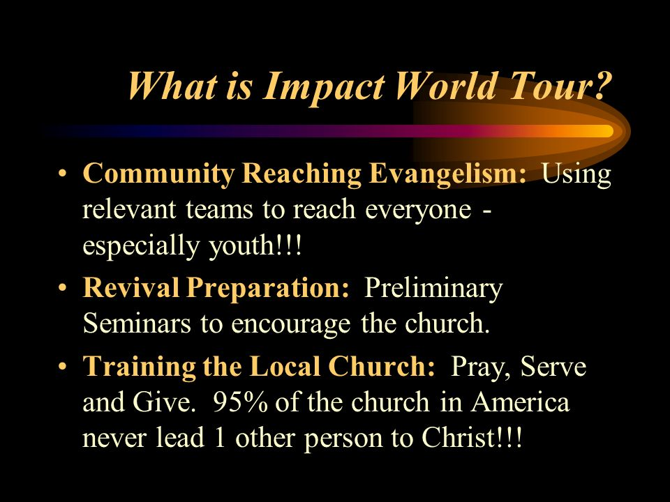 What is Impact World Tour? Community Reaching Evangelism: Using relevant teams to reach everyone - especially youth!!! Revival Preparation: Preliminar