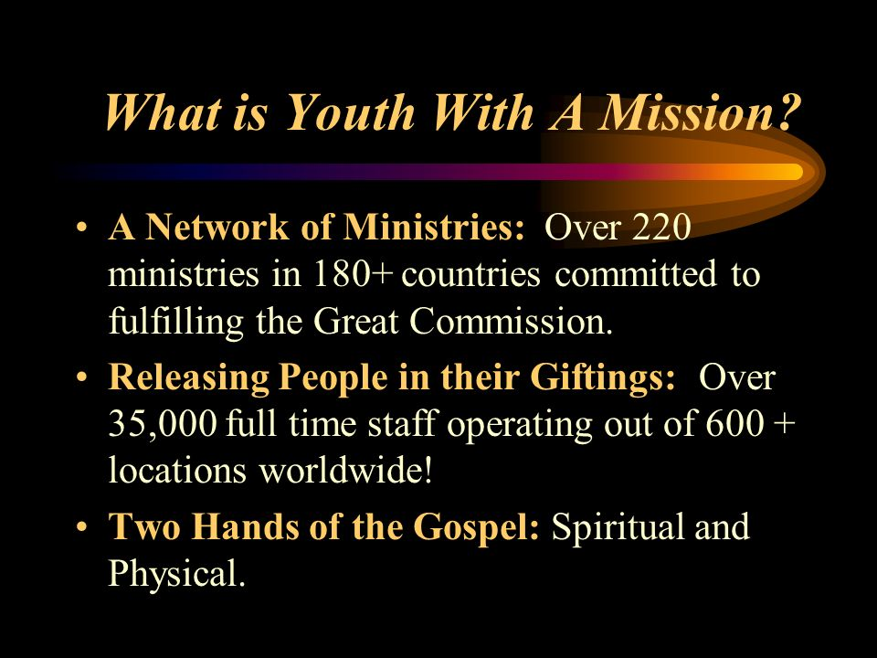 What is Youth With A Mission? A Network of Ministries: Over 220 ministries in 180+ countries committed to fulfilling the Great Commission. Releasing P
