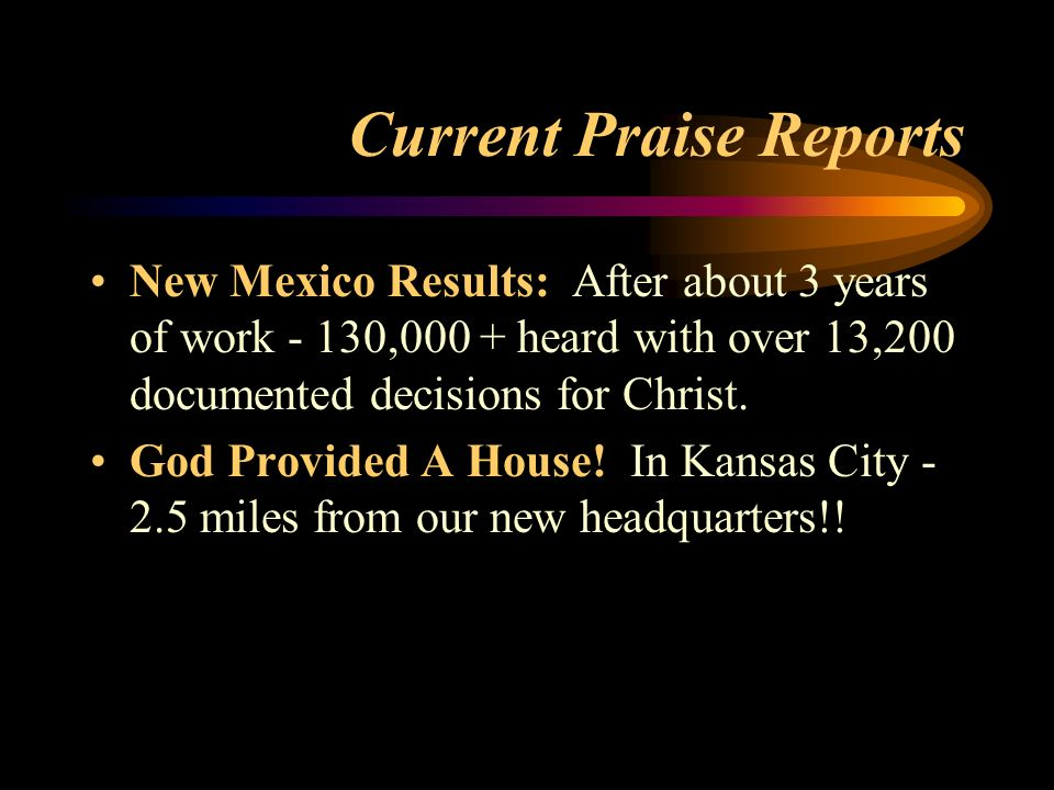 Current Praise Reports New Mexico Results: After about 3 years of work - 130,000 + heard with over 13,200 documented decisions for Christ. God Provide
