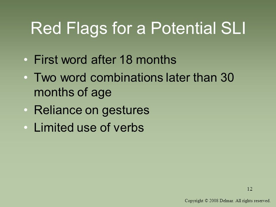 Copyright © 2008 Delmar. All rights reserved. 12 Red Flags for a Potential SLI First word after 18 months Two word combinations later than 30 months o