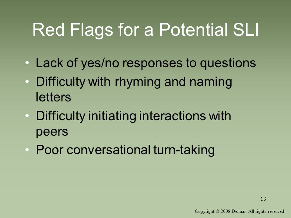 Copyright © 2008 Delmar. All rights reserved. 13 Red Flags for a Potential SLI Lack of yes/no responses to questions Difficulty with rhyming and namin