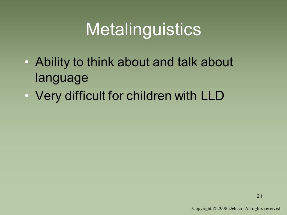Copyright © 2008 Delmar. All rights reserved. 24 Metalinguistics Ability to think about and talk about language Very difficult for children with LLD