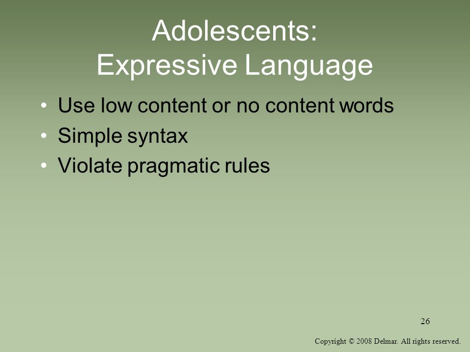 Copyright © 2008 Delmar. All rights reserved. 26 Adolescents: Expressive Language Use low content or no content words Simple syntax Violate pragmatic