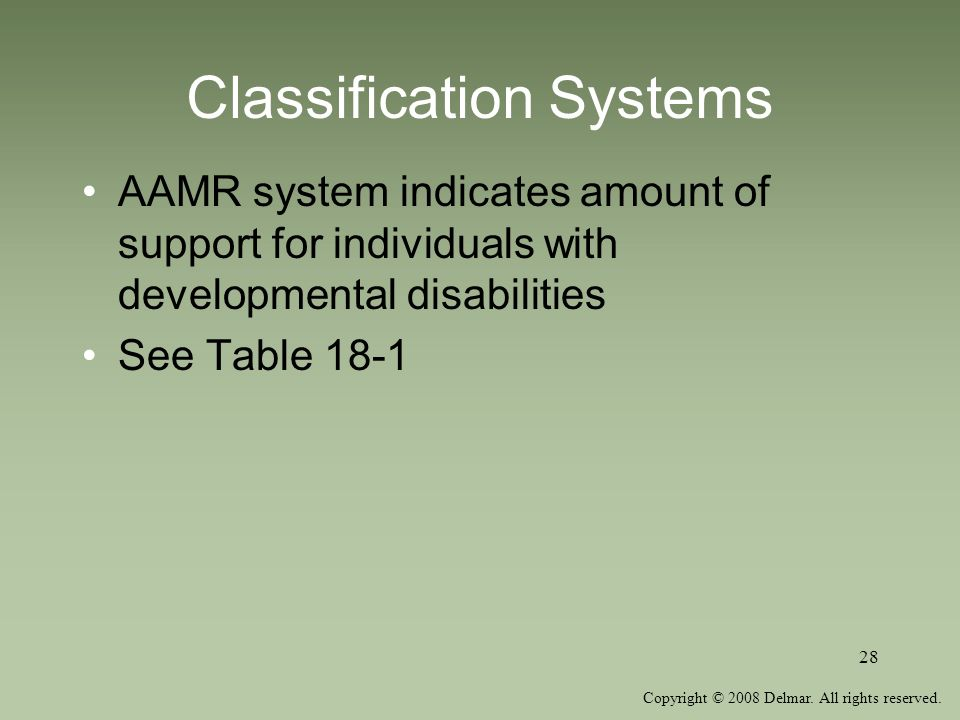Copyright © 2008 Delmar. All rights reserved. 28 Classification Systems AAMR system indicates amount of support for individuals with developmental dis