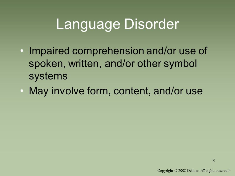 Copyright © 2008 Delmar. All rights reserved. 3 Language Disorder Impaired comprehension and/or use of spoken, written, and/or other symbol systems Ma