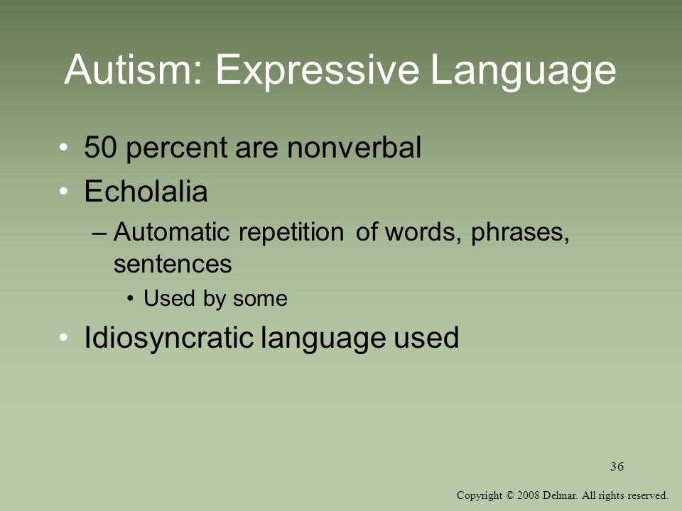 Copyright © 2008 Delmar. All rights reserved. 36 Autism: Expressive Language 50 percent are nonverbal Echolalia –Automatic repetition of words, phrase