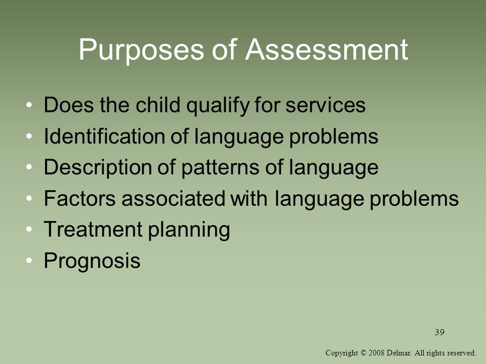 Copyright © 2008 Delmar. All rights reserved. 39 Purposes of Assessment Does the child qualify for services Identification of language problems Descri