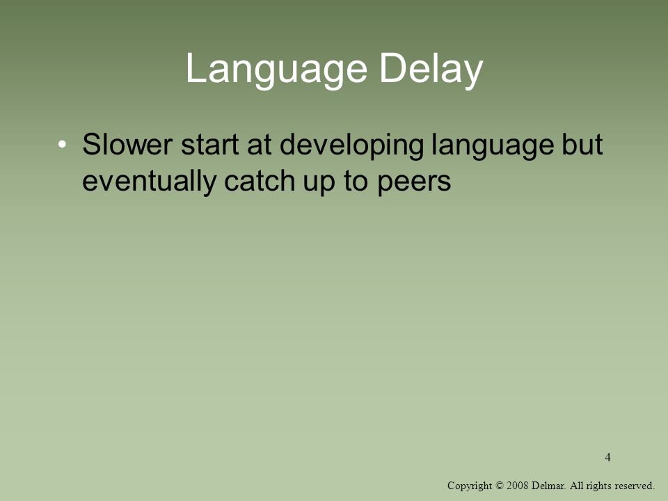 Copyright © 2008 Delmar. All rights reserved. 4 Language Delay Slower start at developing language but eventually catch up to peers