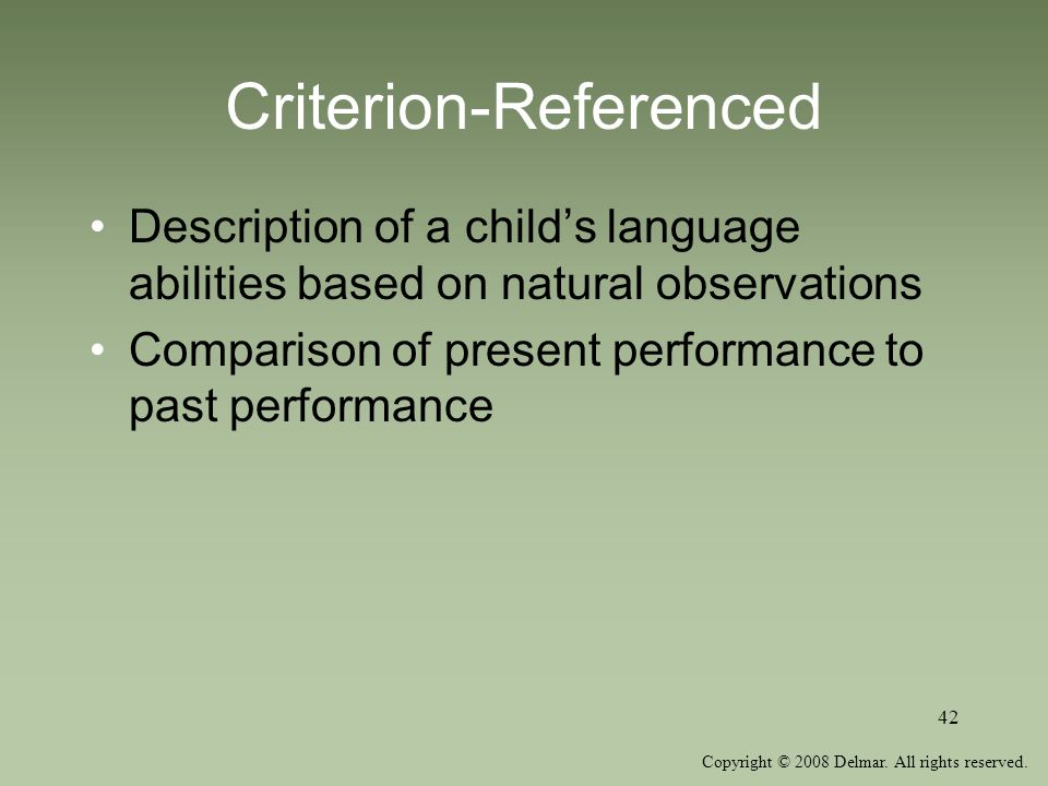 Copyright © 2008 Delmar. All rights reserved. 42 Criterion-Referenced Description of a childs language abilities based on natural observations Compari