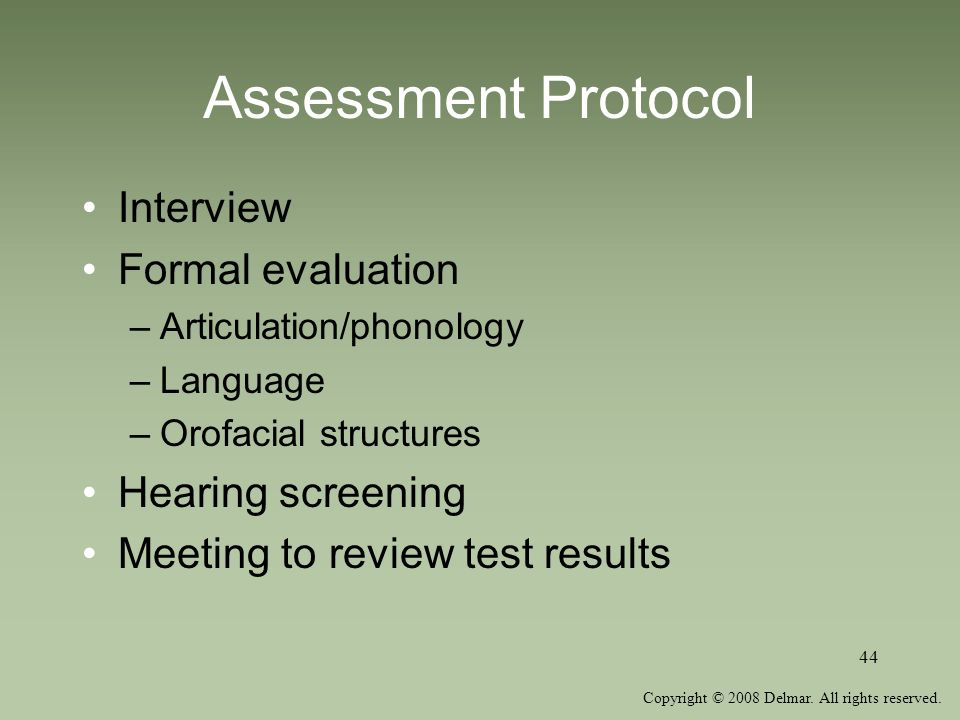 Copyright © 2008 Delmar. All rights reserved. 44 Assessment Protocol Interview Formal evaluation –Articulation/phonology –Language –Orofacial structur