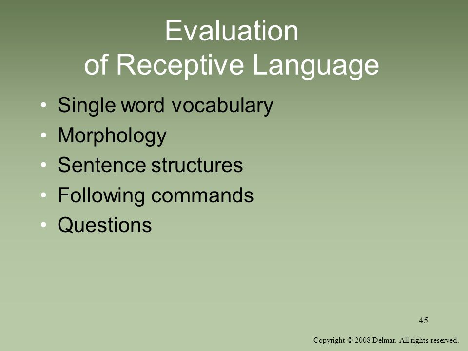 Copyright © 2008 Delmar. All rights reserved. 45 Evaluation of Receptive Language Single word vocabulary Morphology Sentence structures Following comm