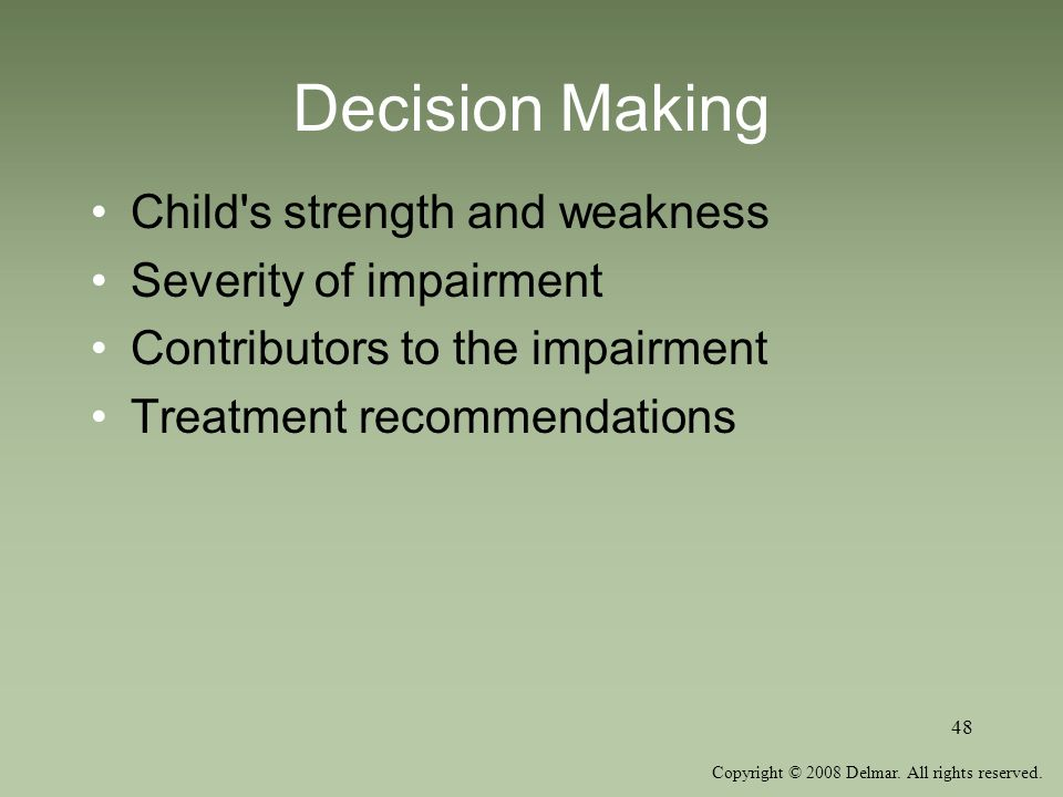Copyright © 2008 Delmar. All rights reserved. 48 Decision Making Child's strength and weakness Severity of impairment Contributors to the impairment T