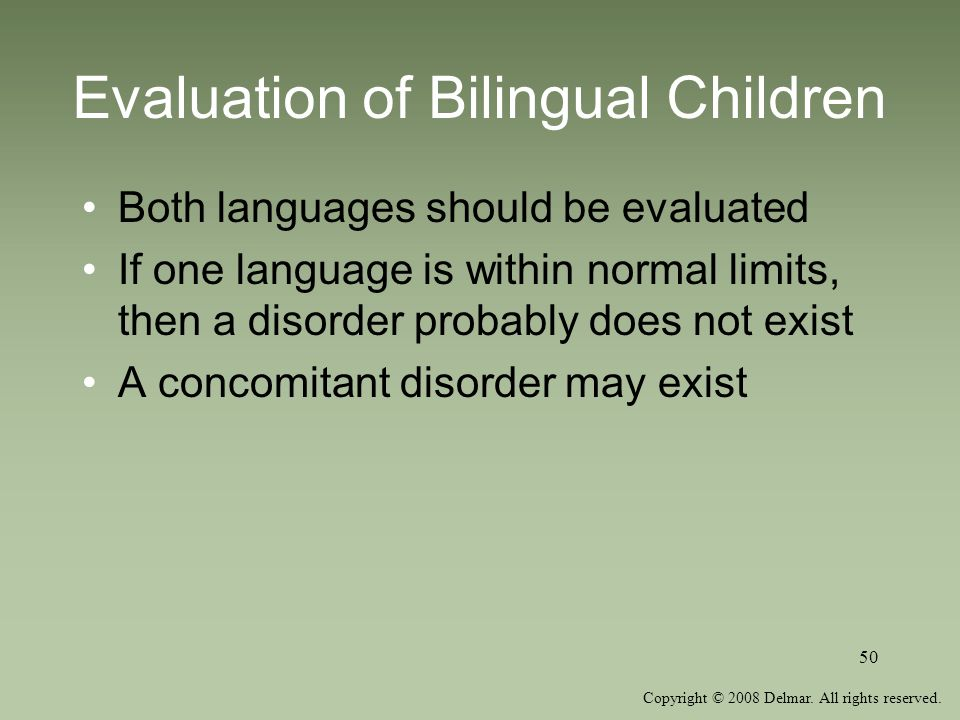 Copyright © 2008 Delmar. All rights reserved. 50 Evaluation of Bilingual Children Both languages should be evaluated If one language is within normal