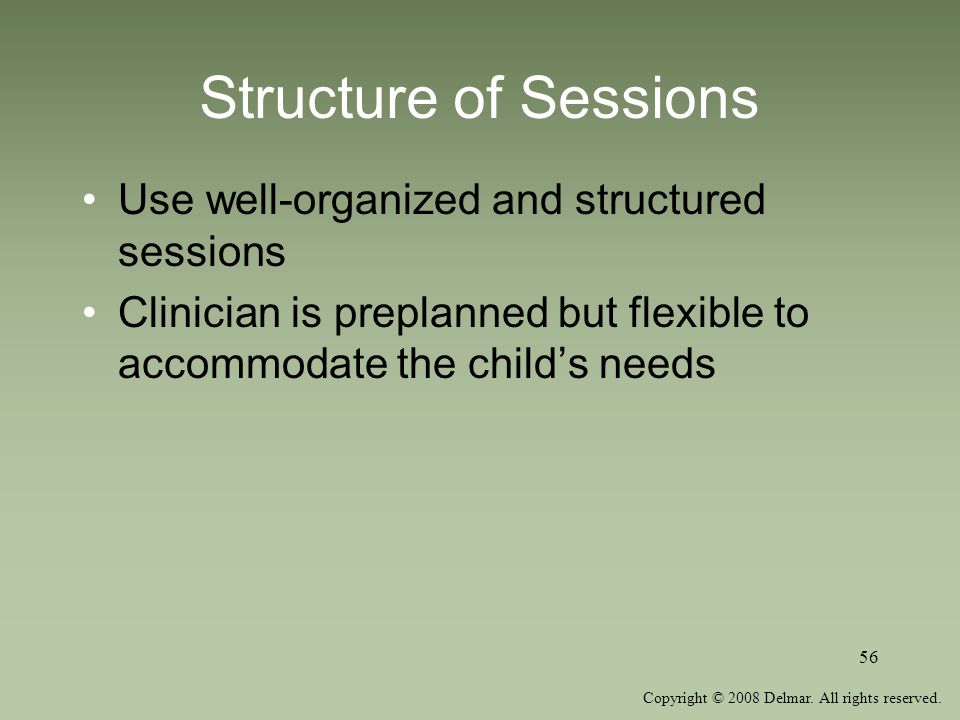 Copyright © 2008 Delmar. All rights reserved. 56 Structure of Sessions Use well-organized and structured sessions Clinician is preplanned but flexible