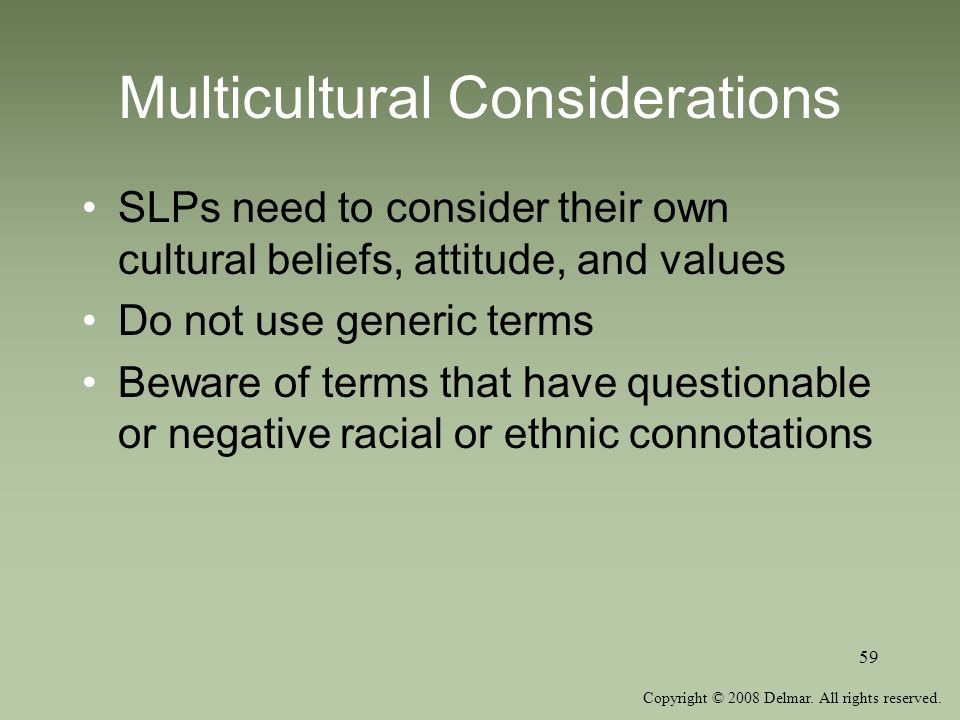 Copyright © 2008 Delmar. All rights reserved. 59 Multicultural Considerations SLPs need to consider their own cultural beliefs, attitude, and values D