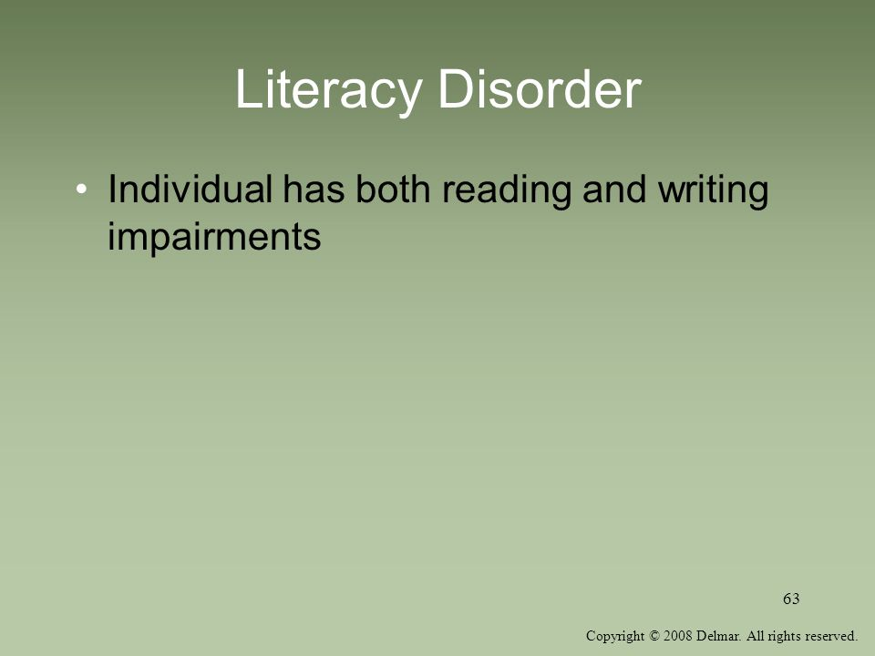 Copyright © 2008 Delmar. All rights reserved. 63 Literacy Disorder Individual has both reading and writing impairments