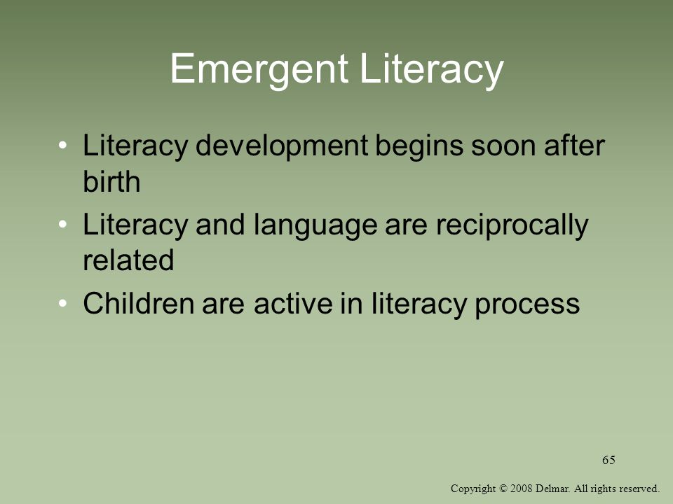 Copyright © 2008 Delmar. All rights reserved. 65 Emergent Literacy Literacy development begins soon after birth Literacy and language are reciprocally