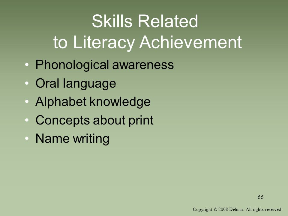 Copyright © 2008 Delmar. All rights reserved. 66 Skills Related to Literacy Achievement Phonological awareness Oral language Alphabet knowledge Concep