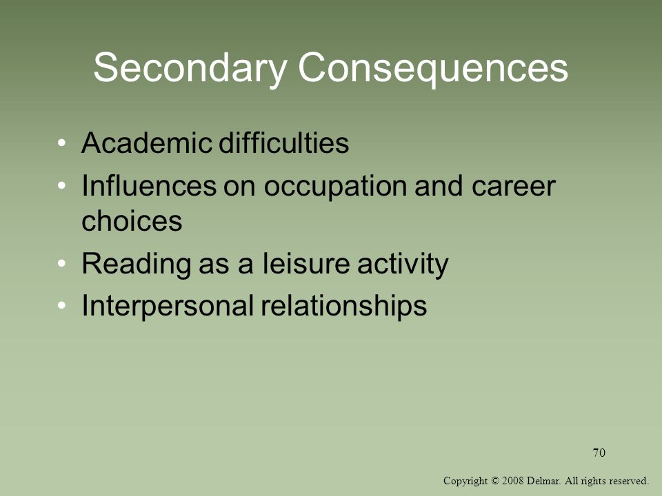 Copyright © 2008 Delmar. All rights reserved. 70 Secondary Consequences Academic difficulties Influences on occupation and career choices Reading as a