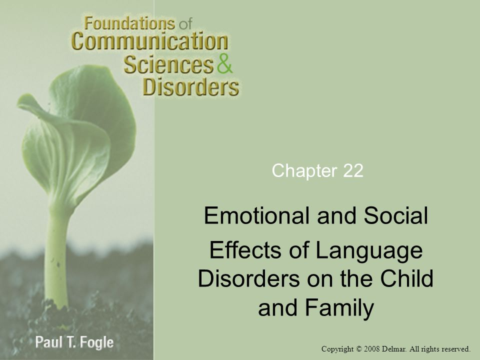 Copyright © 2008 Delmar. All rights reserved. Chapter 22 Emotional and Social Effects of Language Disorders on the Child and Family