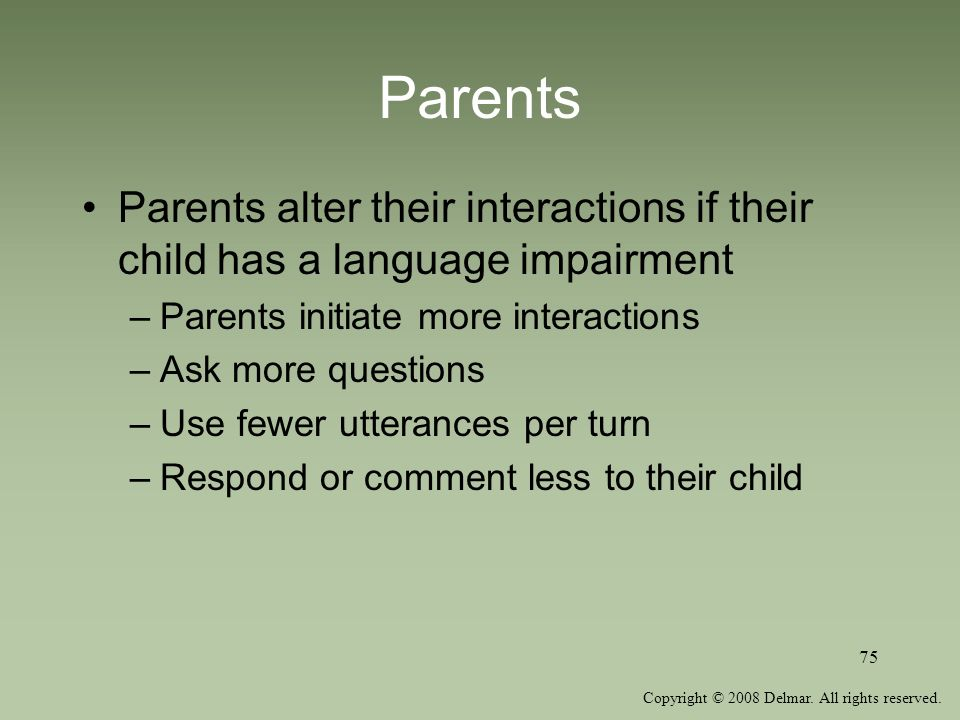 Copyright © 2008 Delmar. All rights reserved. 75 Parents Parents alter their interactions if their child has a language impairment –Parents initiate m