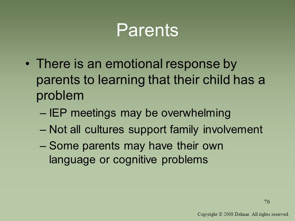 Copyright © 2008 Delmar. All rights reserved. 76 Parents There is an emotional response by parents to learning that their child has a problem –IEP mee