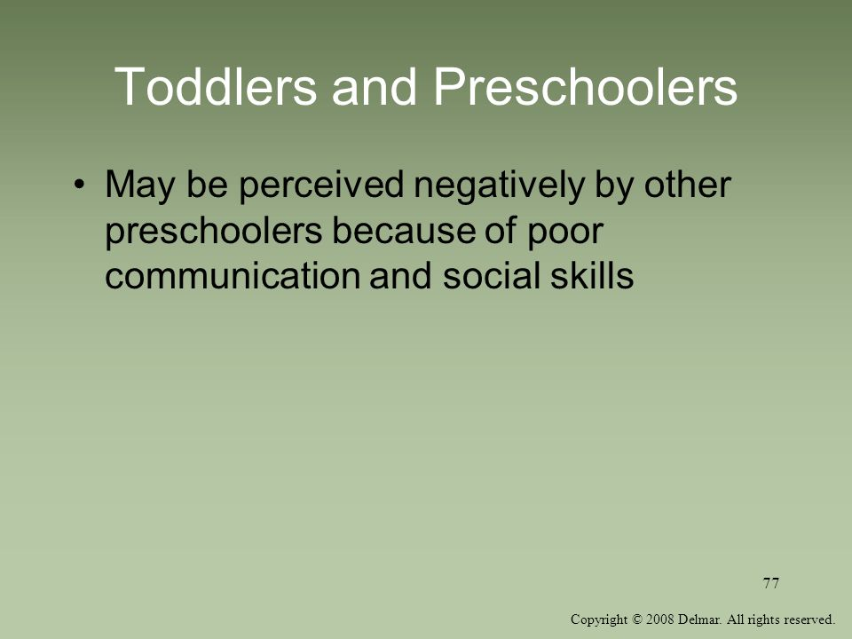Copyright © 2008 Delmar. All rights reserved. 77 Toddlers and Preschoolers May be perceived negatively by other preschoolers because of poor communica