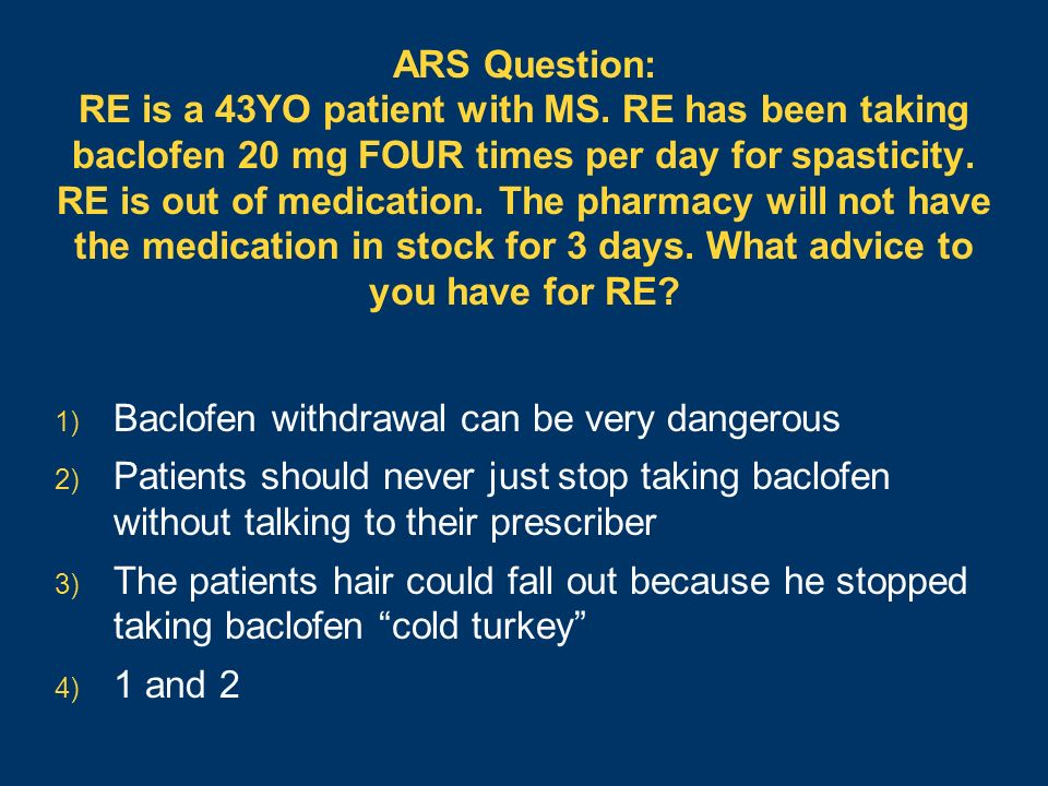ARS Question: RE is a 43YO patient with MS. RE has been taking baclofen 20 mg FOUR times per day for spasticity. RE is out of medication. The pharmacy