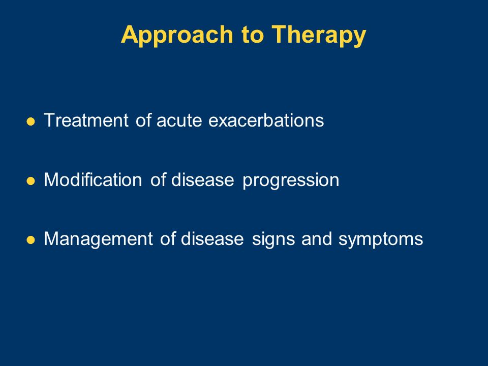 Approach to Therapy Treatment of acute exacerbations Modification of disease progression Management of disease signs and symptoms