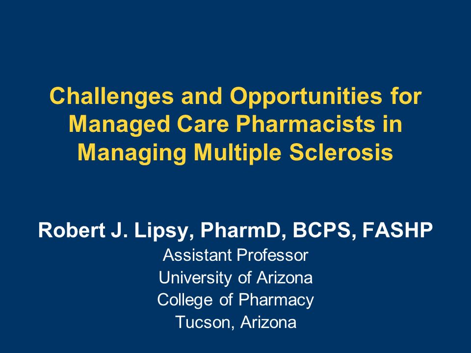 Challenges and Opportunities for Managed Care Pharmacists in Managing Multiple Sclerosis Robert J. Lipsy, PharmD, BCPS, FASHP Assistant Professor Univ
