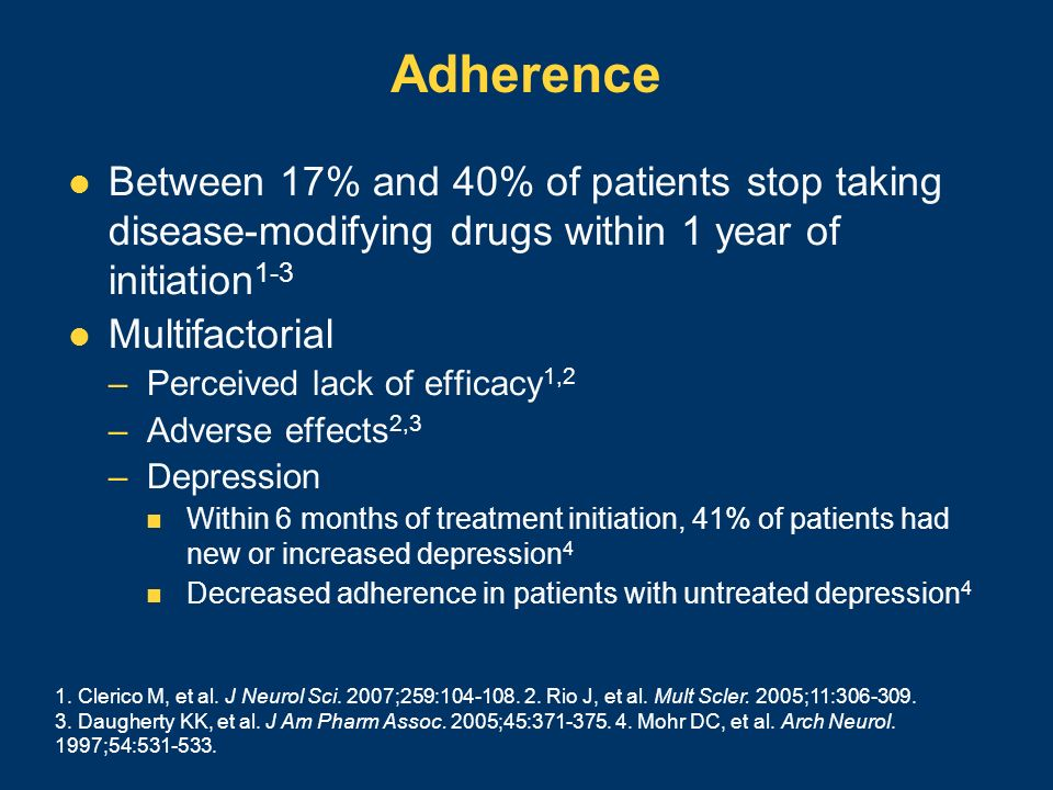 Adherence Between 17% and 40% of patients stop taking disease-modifying drugs within 1 year of initiation 1-3 Multifactorial –Perceived lack of effica