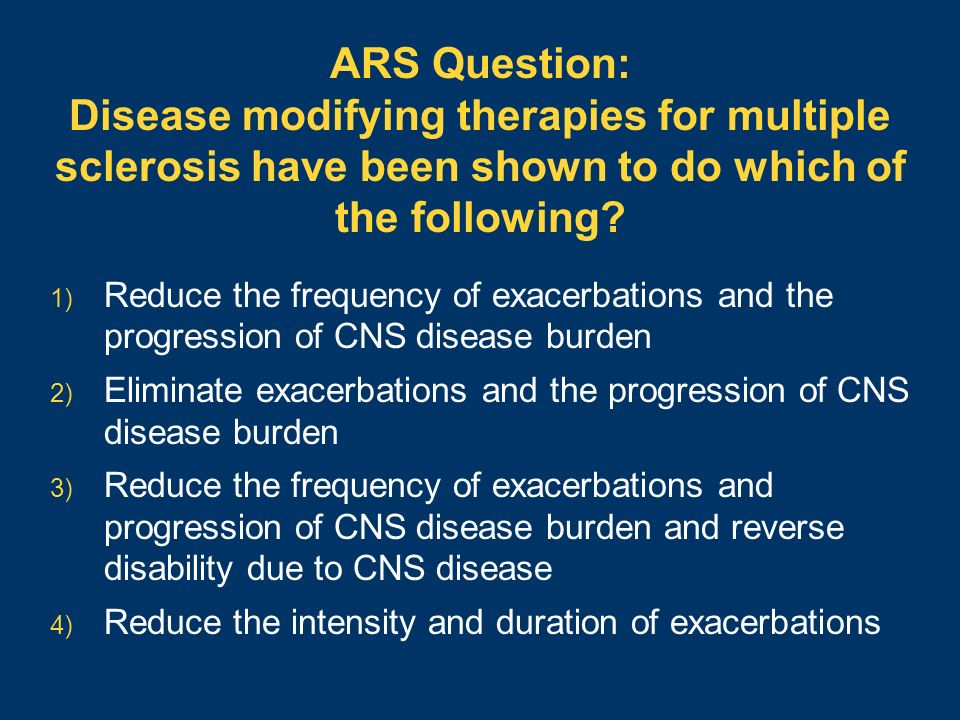 ARS Question: Disease modifying therapies for multiple sclerosis have been shown to do which of the following? 1) Reduce the frequency of exacerbation