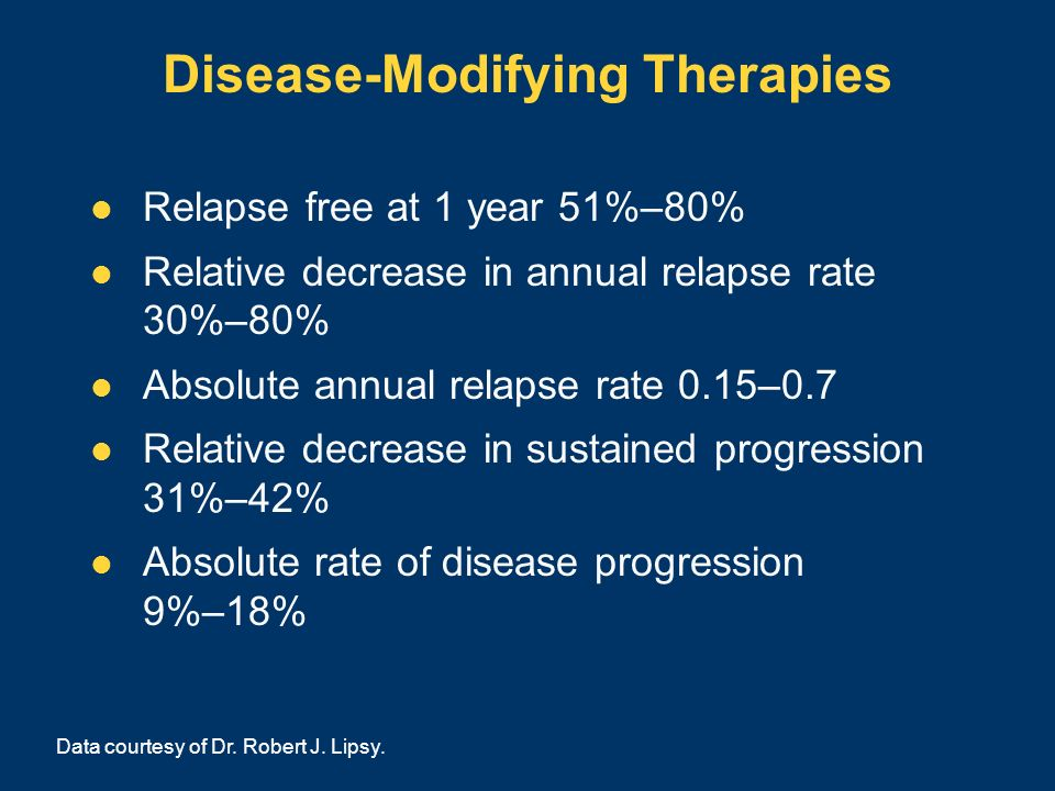 Disease-Modifying Therapies Relapse free at 1 year 51%–80% Relative decrease in annual relapse rate 30%–80% Absolute annual relapse rate 0.15–0.7 Rela