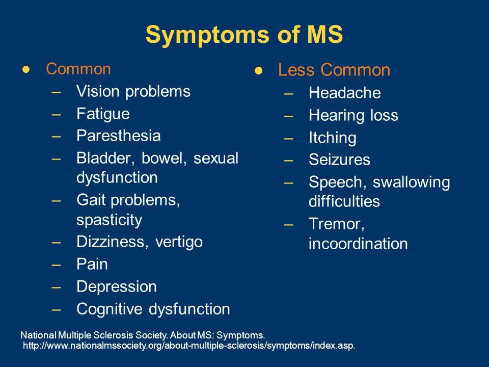 Symptoms of MS Common –Vision problems –Fatigue –Paresthesia –Bladder, bowel, sexual dysfunction –Gait problems, spasticity –Dizziness, vertigo –Pain