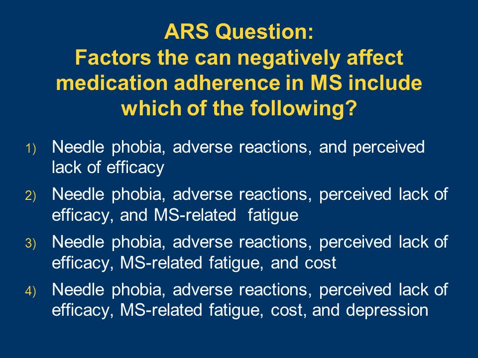 ARS Question: Factors the can negatively affect medication adherence in MS include which of the following? 1) Needle phobia, adverse reactions, and pe