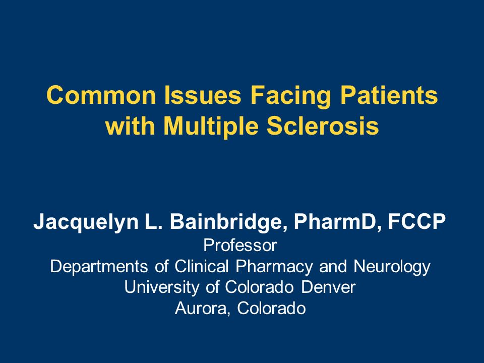 Common Issues Facing Patients with Multiple Sclerosis Jacquelyn L. Bainbridge, PharmD, FCCP Professor Departments of Clinical Pharmacy and Neurology U
