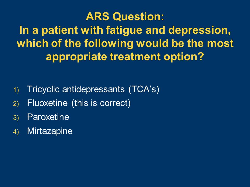ARS Question: In a patient with fatigue and depression, which of the following would be the most appropriate treatment option? 1) Tricyclic antidepres