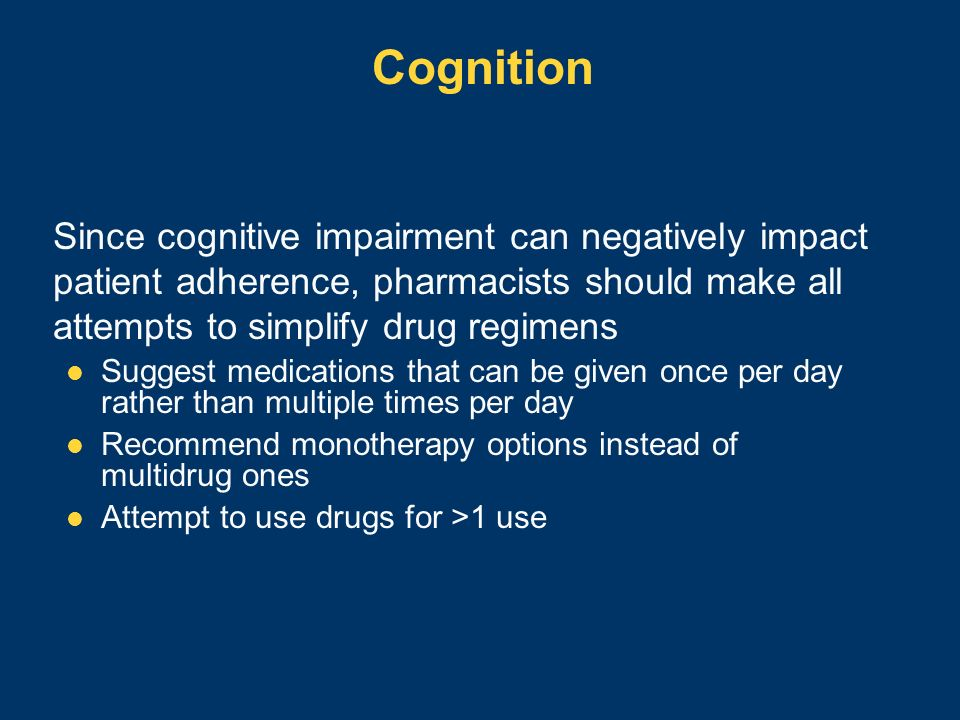 Cognition Since cognitive impairment can negatively impact patient adherence, pharmacists should make all attempts to simplify drug regimens Suggest m
