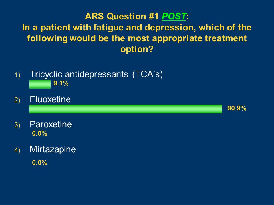 ARS Question #1 POST: In a patient with fatigue and depression, which of the following would be the most appropriate treatment option? 1) Tricyclic an