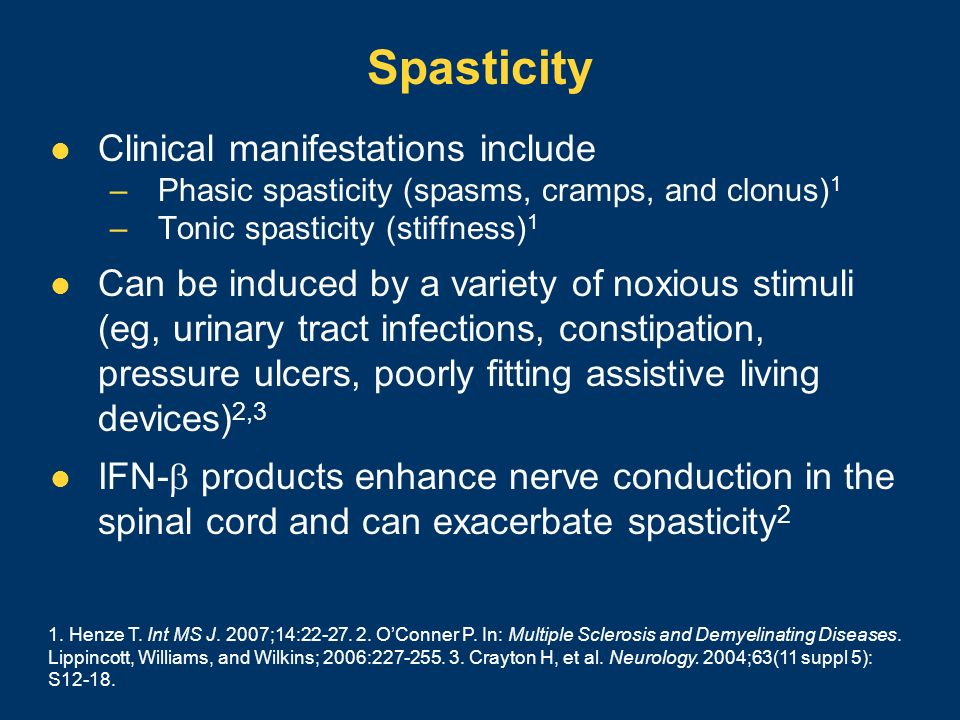 Spasticity Clinical manifestations include –Phasic spasticity (spasms, cramps, and clonus) 1 –Tonic spasticity (stiffness) 1 Can be induced by a varie