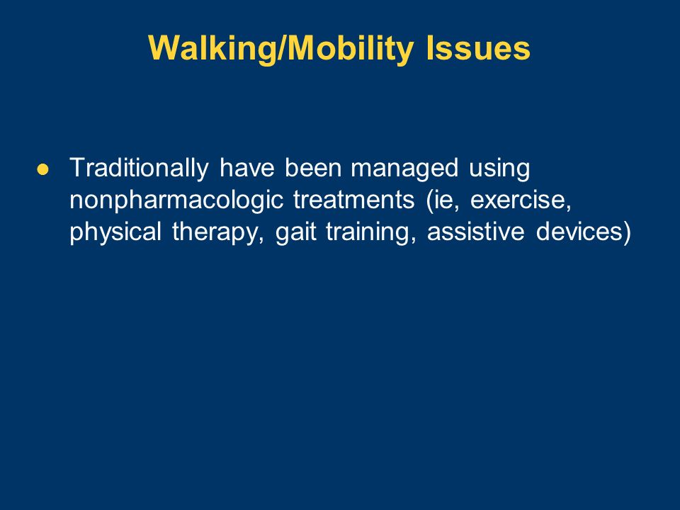 Walking/Mobility Issues Traditionally have been managed using nonpharmacologic treatments (ie, exercise, physical therapy, gait training, assistive de