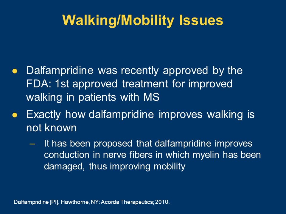 Walking/Mobility Issues Dalfampridine was recently approved by the FDA: 1st approved treatment for improved walking in patients with MS Exactly how da