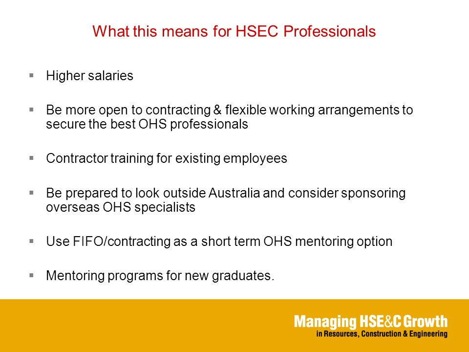 What this means for HSEC Professionals Higher salaries Be more open to contracting & flexible working arrangements to secure the best OHS professionals Contractor training for existing employees Be prepared to look outside Australia and consider sponsoring overseas OHS specialists Use FIFO/contracting as a short term OHS mentoring option Mentoring programs for new graduates.