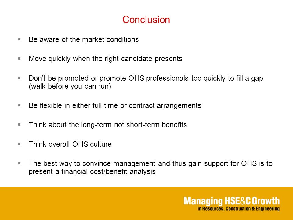 Conclusion Be aware of the market conditions Move quickly when the right candidate presents Dont be promoted or promote OHS professionals too quickly to fill a gap (walk before you can run) Be flexible in either full-time or contract arrangements Think about the long-term not short-term benefits Think overall OHS culture The best way to convince management and thus gain support for OHS is to present a financial cost/benefit analysis